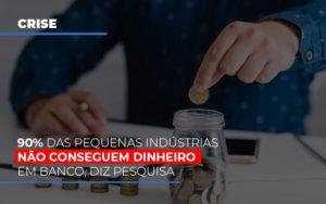 90 Das Pequenas Industrias Nao Conseguem Dinheiro Em Banco Diz Pesquisa Notícias E Artigos Contábeis Notícias E Artigos Contábeis - Conexão Contábil
