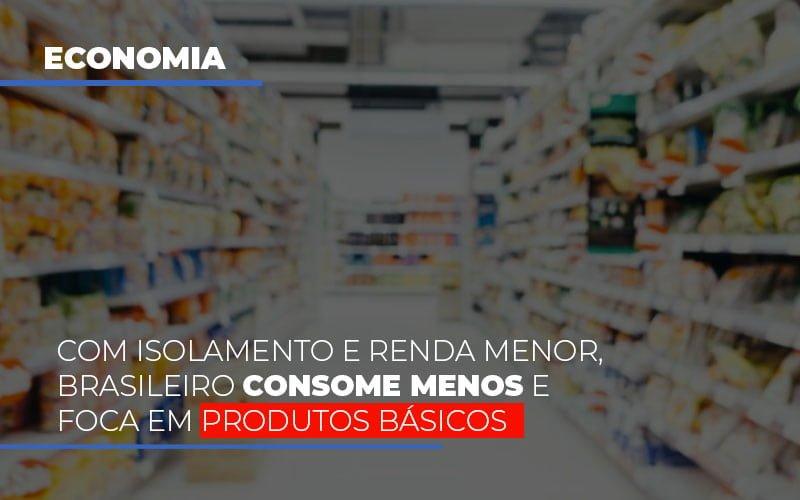 Com O Isolamento E Renda Menor Brasileiro Consome Menos E Foca Em Produtos Basicos Notícias E Artigos Contábeis Notícias E Artigos Contábeis - Conexão Contábil