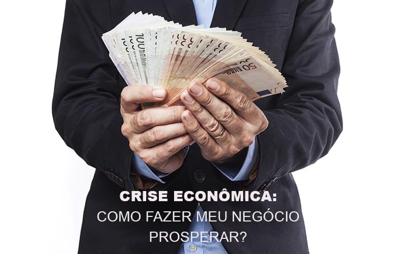 Crise Economica Como Fazer Meu Negocio Prosperar Notícias E Artigos Contábeis Notícias E Artigos Contábeis - Conexão Contábil