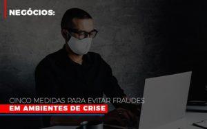 Negocios Cinco Medidas Para Evitar Fraudes Em Ambientes De Crise Notícias E Artigos Contábeis Notícias E Artigos Contábeis - Conexão Contábil