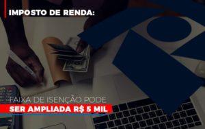 Imposto De Renda Faixa De Isencao Pode Ser Ampliada R 5 Mil Notícias E Artigos Contábeis Notícias E Artigos Contábeis - Conexão Contábil