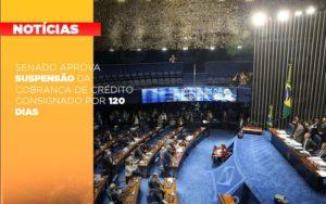 Senado Aprova Suspensao Da Cobranca De Credito Consignado Por 120 Dias Notícias E Artigos Contábeis Notícias E Artigos Contábeis - Conexão Contábil