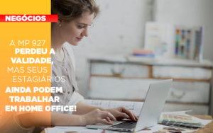 A Mp 927 Perdeu A Validade Mas Seus Estagiarios Ainda Podem Trabalhar Em Home Office Notícias E Artigos Contábeis - Conexão Contábil