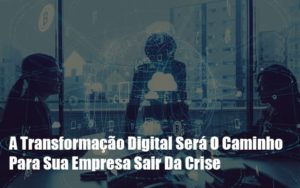 A Transformacao Digital Sera O Caminho Para Sua Empresa Sair Da Crise Notícias E Artigos Contábeis Notícias E Artigos Contábeis - Conexão Contábil