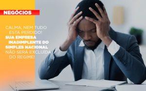 Calma Nem Tudo Esta Perdido Sua Empresa Inadimplente Do Simples Nacional Nao Sera Excluida Do Simples Notícias E Artigos Contábeis - Conexão Contábil