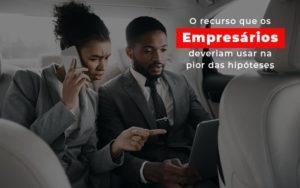 O Recurso Que Os Empresarios Deveriam Usar Na Pior Das Hipoteses Notícias E Artigos Contábeis Notícias E Artigos Contábeis - Conexão Contábil