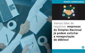 Vamos Falar De Negocios Empresas Do Simples Nacional Ja Podem Solicitar A Renegociacao De Debitos Notícias E Artigos Contábeis - Conexão Contábil
