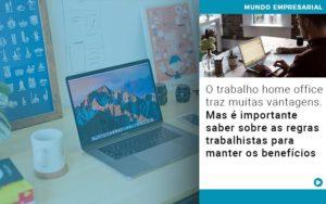 O Trabalho Home Office Traz Muitas Vantagens Mas E Importante Saber Sobre As Regras Trabalhistas Para Manter Os Beneficios Notícias E Artigos Contábeis - Conexão Contábil