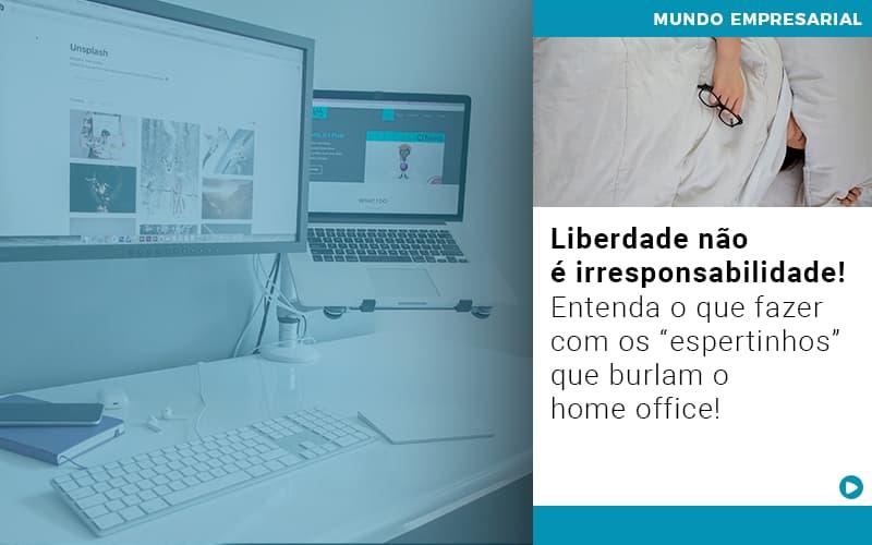 Liberdade Nao E Irresponsabilidade Entenda O Que Fazer Com Os Espertinhos Que Burlam O Home Office Notícias E Artigos Contábeis - Conexão Contábil