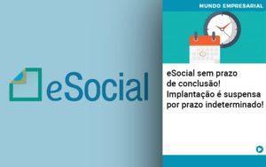 E Social Sem Prazo De Conculsao Implantacao E Suspensa Por Prazo Indeterminado Notícias E Artigos Contábeis - Conexão Contábil