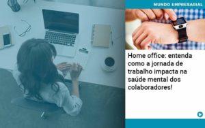 Home Office Entenda Como A Jornada De Trabalho Impacta Na Saude Mental Dos Colaboradores - Conexão Contábil