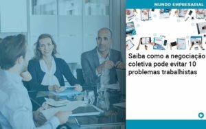 Saiba Como A Negociacao Coletiva Pode Evitar 10 Problemas Trabalhista - Conexão Contábil