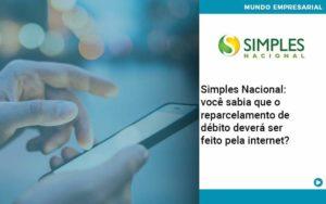 Simples Nacional Voce Sabia Que O Reparcelamento De Debito Devera Ser Feito Pela Internet - Conexão Contábil