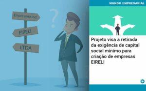 Projeto Visa A Retirada Da Exigencia De Capital Social Minimo Para Criacao De Empresas Eireli - Conexão Contábil
