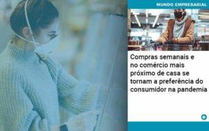 Compras Semanais E No Comercio Mais Proximo De Casa Se Tornam A Preferencia Do Consumidor Na Pandemia - Conexão Contábil