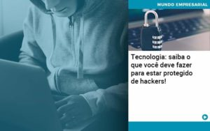 Tecnologia Saiba O Que Voce Deve Fazer Para Estar Protegido De Hackers 1 - Conexão Contábil