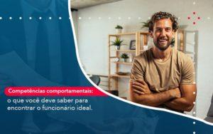 Competencias Comportamntais O Que Voce Deve Saber Para Encontrar O Funcionario Ideal - Conexão Contábil