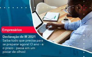 Declaracao De Ir 2021 Saiba Tudo Que Precisa Para Se Preparar Agora O Ano E O Prazo Passa Em Um Piscar De Olhos 1 - Conexão Contábil