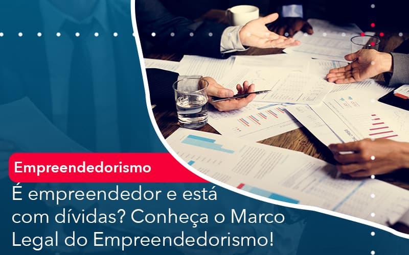 E Empreendedor E Esta Com Dividas Conheca O Marco Legal Do Empreendedorismo - Conexão Contábil