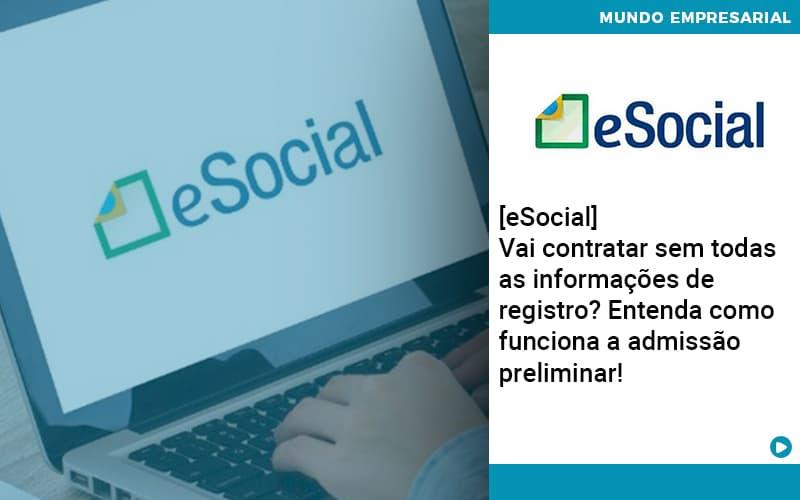 E Social Vai Contratar Sem Todas As Informacoes De Registro Entenda Como Funciona A Admissao Preliminar - Conexão Contábil