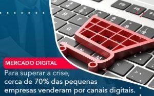 Para Superar A Crise Cerca De 70 Das Pequenas Empresas Venderam Por Canais Digitais - Conexão Contábil