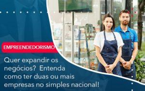 Quer Expandir Os Negocios Entenda Como Ter Duas Ou Mais Empresas No Simples Nacional - Conexão Contábil