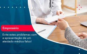 Evite Estes Problemas Com A Apresentacao De Um Atestado Medico Falso 1 - Conexão Contábil