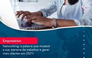 Networking A Palavra Que Mudara A Sua Maneira De Trabalhar E Gerar Mais Clientes Em 202 1 - Conexão Contábil