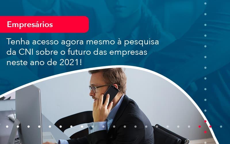 Tenha Acesso Agora Mesmo A Pesquisa Da Cni Sobre O Futuro Das Empresas Neste Ano De 2021 1 - Conexão Contábil