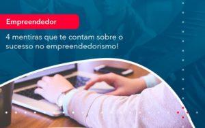 4 Mentiras Que Te Contam Sobre O Sucesso No Empreendedorism 1 - Conexão Contábil