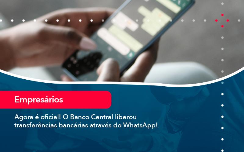 Agora E Oficial O Banco Central Liberou Transferencias Bancarias Atraves Do Whatsapp - Conexão Contábil