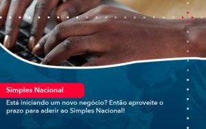 Esta Iniciando Um Novo Negocio Entao Aproveite O Prazo Para Aderir Ao Simples Nacional - Conexão Contábil