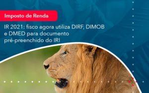 Ir 2021 Fisco Agora Utiliza Dirf Dimob E Dmed Para Documento Pre Preenchido Do Ir 1 - Conexão Contábil