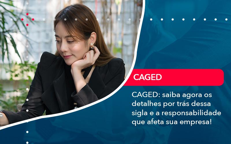 Caged Saiba Agora Os Detalhes Por Tras Dessa Sigla E A Responsabilidade Que Afeta Sua Empresa - Conexão Contábil