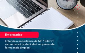 Entenda A Importancia Da Mp 1040 21 E Como Voce Podera Abrir Empresas De Forma Mais Simples - Conexão Contábil