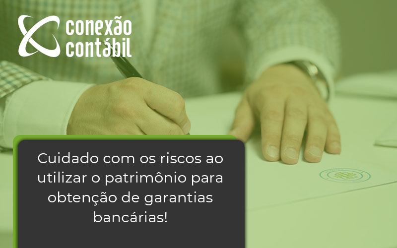 Cuidado Com Os Riscos Ao Utilizar O Patrimônio Para Obtenção De Garantias Bancária - Conexão Contábil