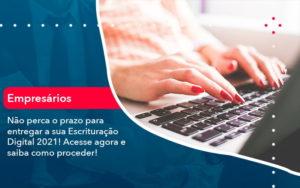 Nao Perca O Prazo Para Entregar A Sua Escrituracao Digital 2021 1 - Conexão Contábil