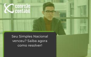 Seu Simples Nacional Venceu Saiba Agora Como Resolver Conexao - Conexão Contábil
