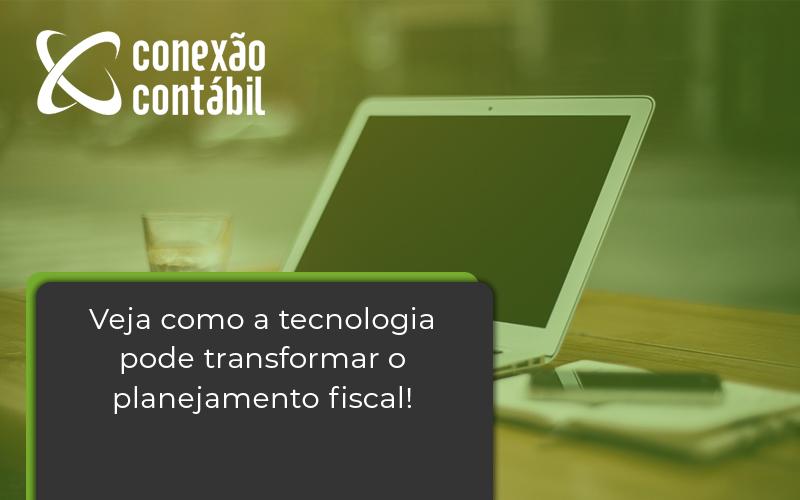 Veja Como A Tecnologia Pode Transformar O Planejamento Fiscal Conexao - Conexão Contábil