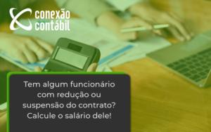 Voce Tem Algum Funcionario Com Reducao Ou Suspensao Do Contrato Veja Aqui Como Calcular O Salario Dele Conexao - Conexão Contábil