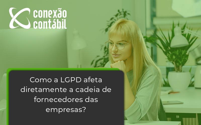 Como A Lgpd Afeta Diretamente A Cadeia De Fornecedores Das Empresas Conexao - Conexão Contábil
