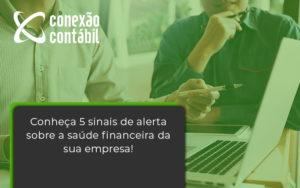 Conheça 5 Sinais De Alerta Sobre A Saúde Financeira Da Sua Empresa Conexao - Conexão Contábil