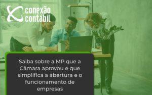 Saiba Mais Sobre A Mp Que A Câmara Aprovou E Que Simplifica A Abertura E O Funcionamento De Empresas Conexao - Conexão Contábil