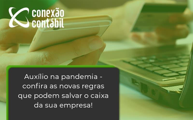 Auxilio Na Pandemia Confira As Novas Regras Que Podem Salvar O Caixa Da Sua Empresa Conexao - Conexão Contábil