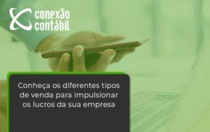 Conheca Os Diferentes Tipos De Venda Para Impulsionar Os Lucros Da Sua Empresa Conexao - Conexão Contábil