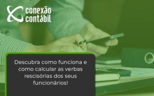 Descubra Como Funciona E Como Calcular As Verbas Recisorias Dos Seus Funcionarios Conexao - Conexão Contábil