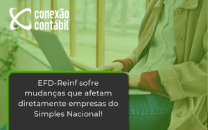 Efd Reinf Sofre Mudancas Que Afetam Diretamente Empresas Do Simples Nacional Conexao - Conexão Contábil