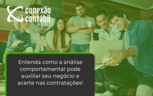Entenda Como A Analise Comportamental Pode Auxiliar Seu Pequeno Ou Medio Negocio E Acerte Nas Contratacoes Conexao - Conexão Contábil