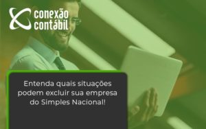 Entenda Quais Situacoes Podem Excluir Sua Empresa Do Simples Nacional Conexao - Conexão Contábil