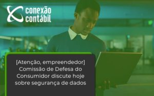 Etencao Empreendedor Comissao De Defesa Do Consumidor Discute Hoje Sobre Seguranca De Dados Conexao - Conexão Contábil